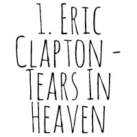 10 Songs I've Cried To: 1. Eric Clapton - Tears In Heaven