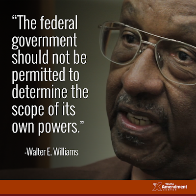 """The federal government should not be permitted to determine the scope of its own powers"" -- Walter E. Williams"