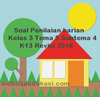 Soal PH / UH Kelas 3 Tema 5 Subtema 4 K13 Revisi 2018