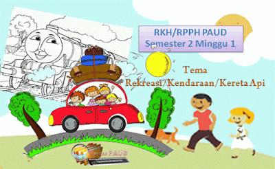 RKH/RPPH PAUD Sem 2 Minggu 1 Tema Rekreasi/Kendaraan/Kereta Api