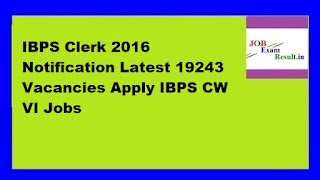 IBPS Clerk 2016 Notification Latest 19243 Vacancies Apply IBPS CW VI Jobs