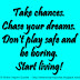 Take chances. Chase your dreams. Don't play safe and be boring. Start living!