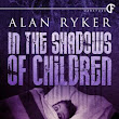 In the Shadows of Children by Alan Ryker