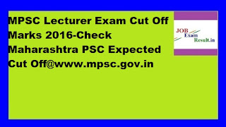MPSC Lecturer Exam Cut Off Marks 2016-Check Maharashtra PSC Expected Cut Off@www.mpsc.gov.in