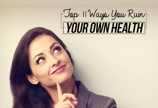 Top 11 Ways You Ruin Your Own Health