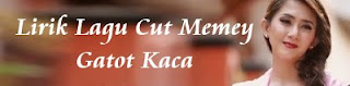 Lirik Lagu Cut Memey - Gatot Kaca