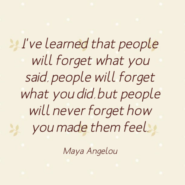 I've learned that people will forget what you said., people will forget what you did, but people will never forget how you made them feel. - Maya Angelou
