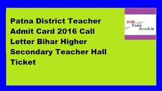 Patna District Teacher Admit Card 2016 Call Letter Bihar Higher Secondary Teacher Hall Ticket