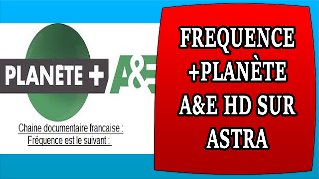 FREQUENCE PLANÈTE+ A&E HD SUR ASTRA - FREQUENCY OF PLANÈTE+ A&E HD ON ASTRA 19 EST