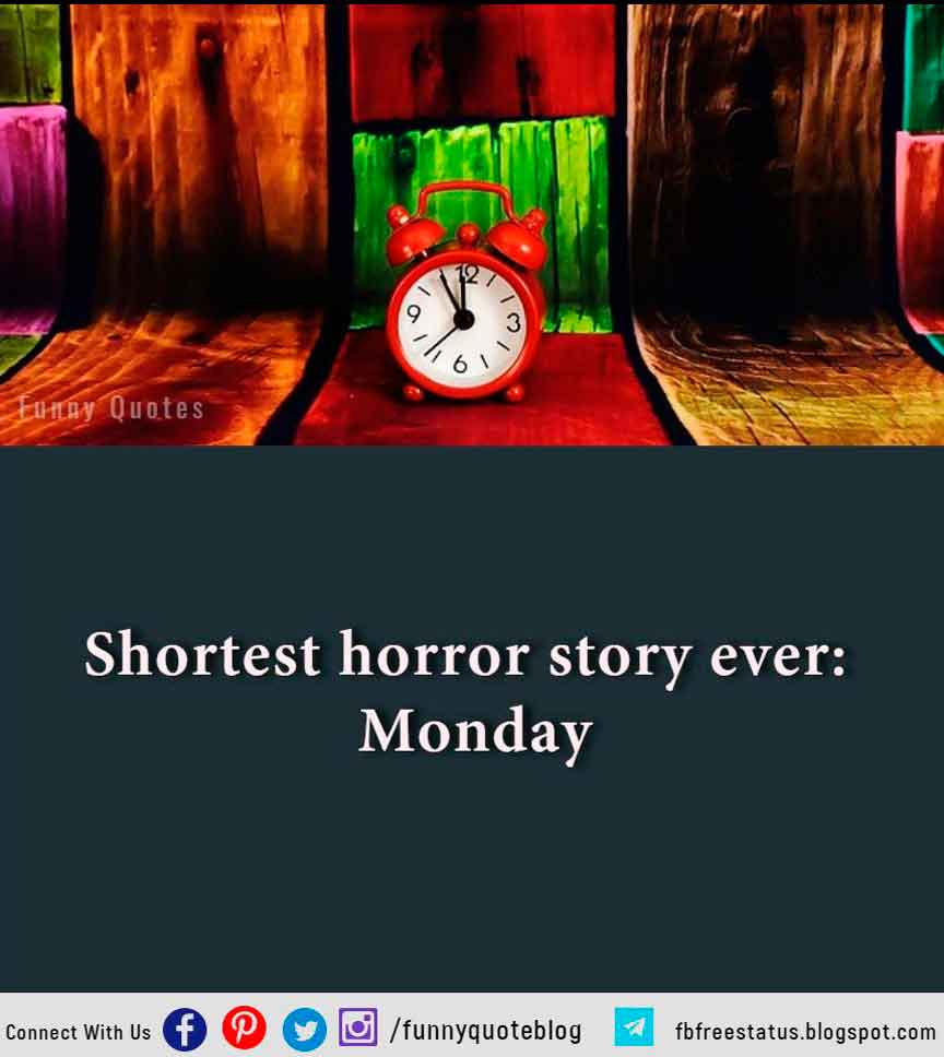 Shortest horror story ever: Monday.