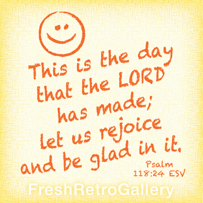 This is the day that the LORD has made; let us rejoice and be glad in it. Psalm 118:24
