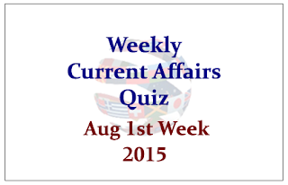 Weekly Current Affairs and GK Quiz- August 1st Week 2015