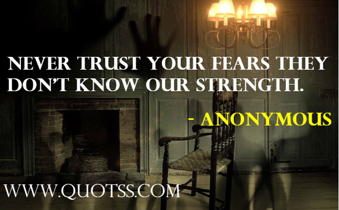 Never trust your fears. they don't know our strength. - Anonymus Quote