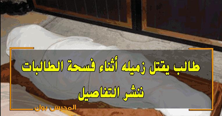 عاجل طالب يتسبب في وفاة زميله أثناء فسحة الطالبات ننشر التفاصيل