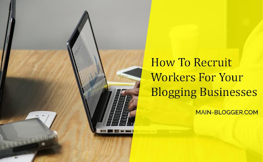 How To Recruit Workers For Your Blogging Business