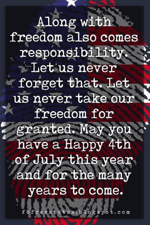 happy 4th of july message, Along with freedom also comes responsibility. Let us never forget that. Let us never take our freedom for granted. May you have a Happy 4th of July this year and for the many years to come.