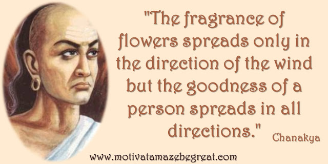 "32 Chanakya Inspirational Quotes On Life: ""The fragrance of flowers spreads only in the direction of the wind but the goodness of a person spreads in all directions."" - Chanakya quote about goodness, being great, success and wisdom."