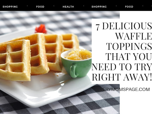 EveryMom'sPage: 7 Delicious Waffle Toppings That You Need to Try Right Away!