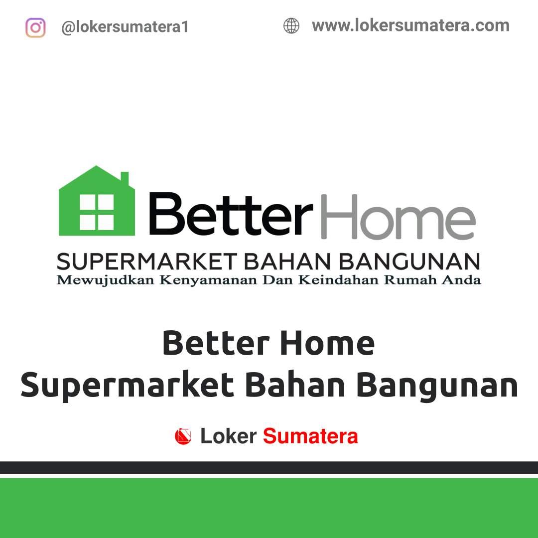 Lowongan Kerja Bengkulu: Better Home Supermarket Bahan Bangunan September 2020
