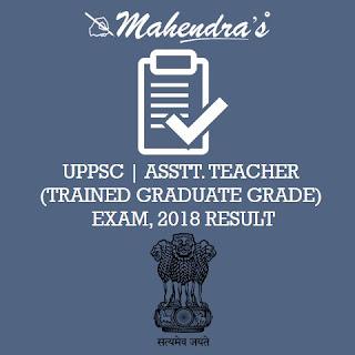 UPPSC | ASSTT. TEACHER (TRAINED GRADUATE GRADE) EXAM, 2018 RESULT ANNOUNCED