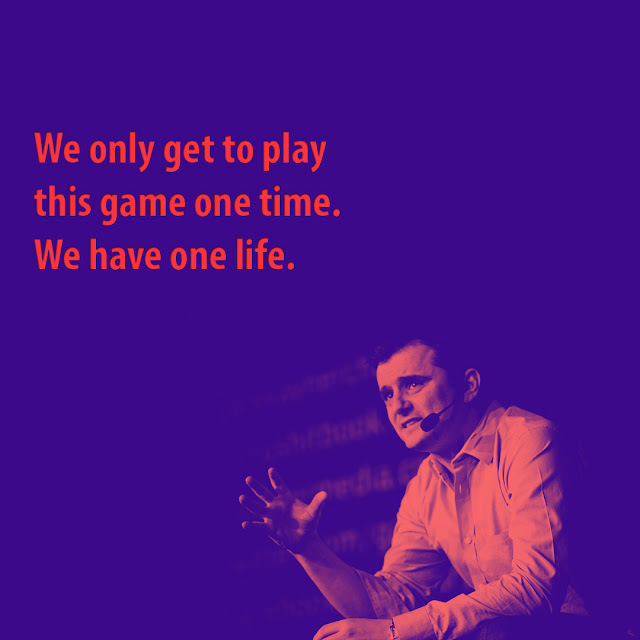We only get to play this game one time. We have one life. Gary Vaynerchuk -AksharRaj