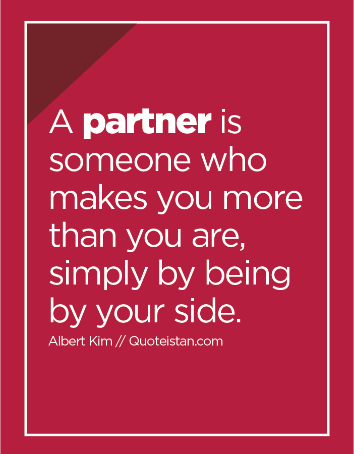 A partner is someone who makes you more than you are, simply by being by your side.