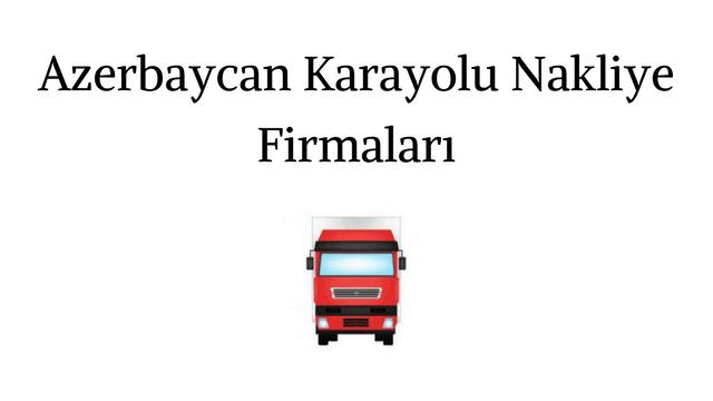 Azerbaycan Karayolu Nakliye Firmaları | Azerbaycan Nakliye