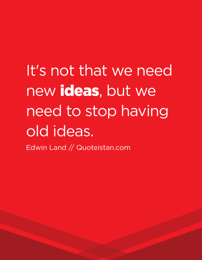 It's not that we need new ideas, but we need to stop having old ideas.