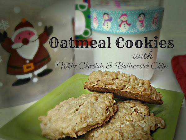 12 Days of Christmas yummies and treats : Oatmeal Cookies with White Chocolate & Butterscotch Chips