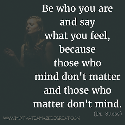 "Featured on 33 Rare Success Quotes In Images To Inspire You: ""Be who you are and say what you feel, because those who mind don't matter and those who matter don't mind."" - Dr. Suess"