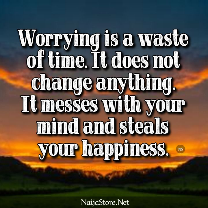 WORRY - Quotes: Worrying is a waste of time. It does not change anything. It messes with your mind and steals your happiness - Inspirational Sayings