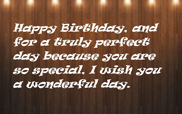 Happy Birthday, and for a truly perfect day because you are so special, I wish you a wonderful day
