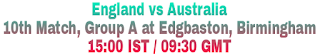 England vs Australia 10th Match, Group A at Edgbaston, Birmingham 15:00 IST / 09:30 GMT