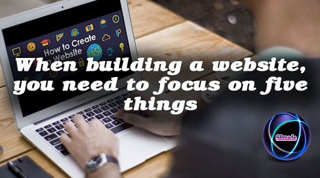 When building a website, you need to focus on five things