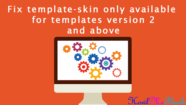 How to Fix Template-Skin Only Available For Templates Version 2 and Above on Blogger