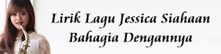 Lirik Lagu Jessica Siahaan - Bahagia Dengannya