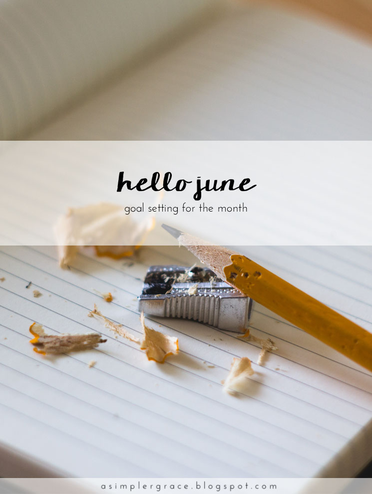 Hello June | Goals - A Simpler Grace - A monthly series tracking the goals I've set both in my personal and blogging life.
