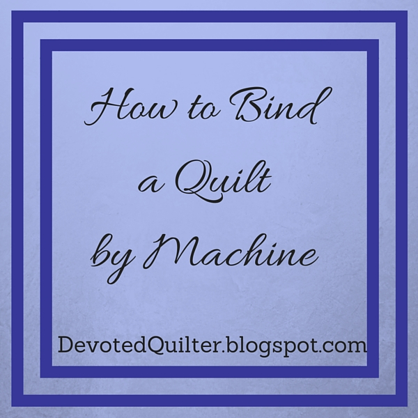 Bind a quilt by machine | DevotedQuilter.blogspot.com