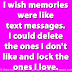 I wish memories were like text messages. I could delete the ones I don't like and lock the ones I love.