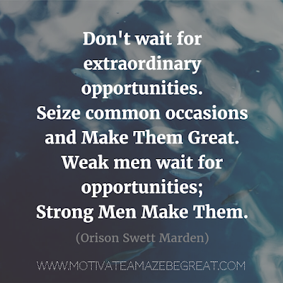 "Quotes About Strength And Motivational Words For Hard Times: ""Don't wait for extraordinary opportunities. Seize common occasions and make them great. Weak men wait for opportunities; strong men make them."" - Orison Swett Marden"