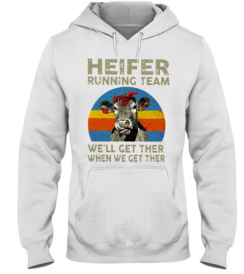 Heifer Running Team We'll Get There When We Hoodie, Heifer Running Team We'll Get There When We Sweatshirt, Heifer Running Team We'll Get There When We T Shirt