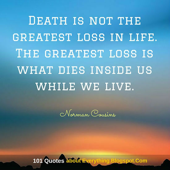 Death Is Not The Greatest Loss In Life. The Greatest Loss Is What Dies  Inside Us While We Live   Life Quote