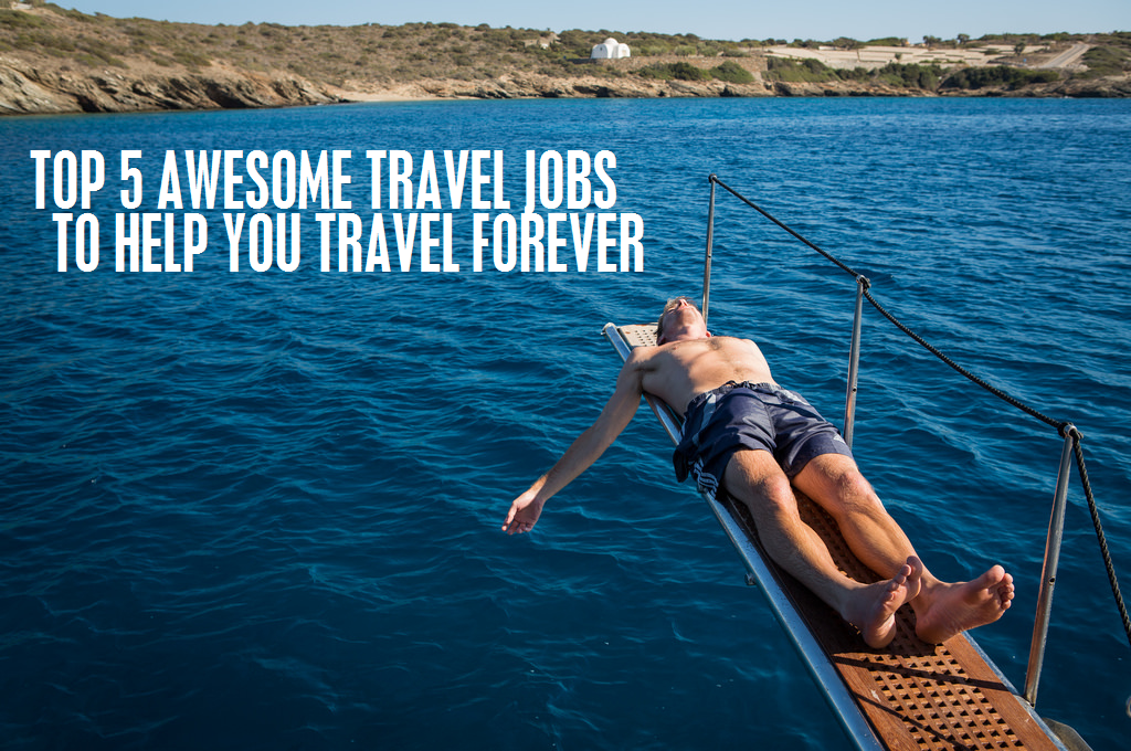 Top 5 Awesome Travel Jobs to Help You Travel Forever: Unbelievable Opportunities