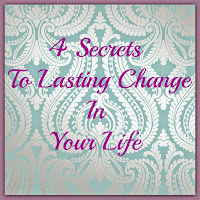 A heart felt look at 4 secrets to lasting change in your life