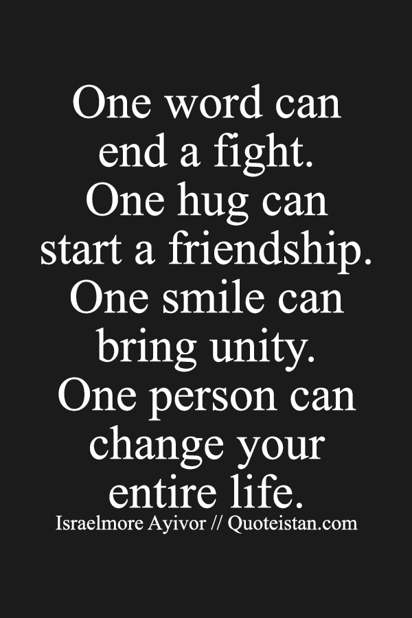 One word can end a fight. One hug can start a friendship. One smile can bring unity. One person can change your entire life.
