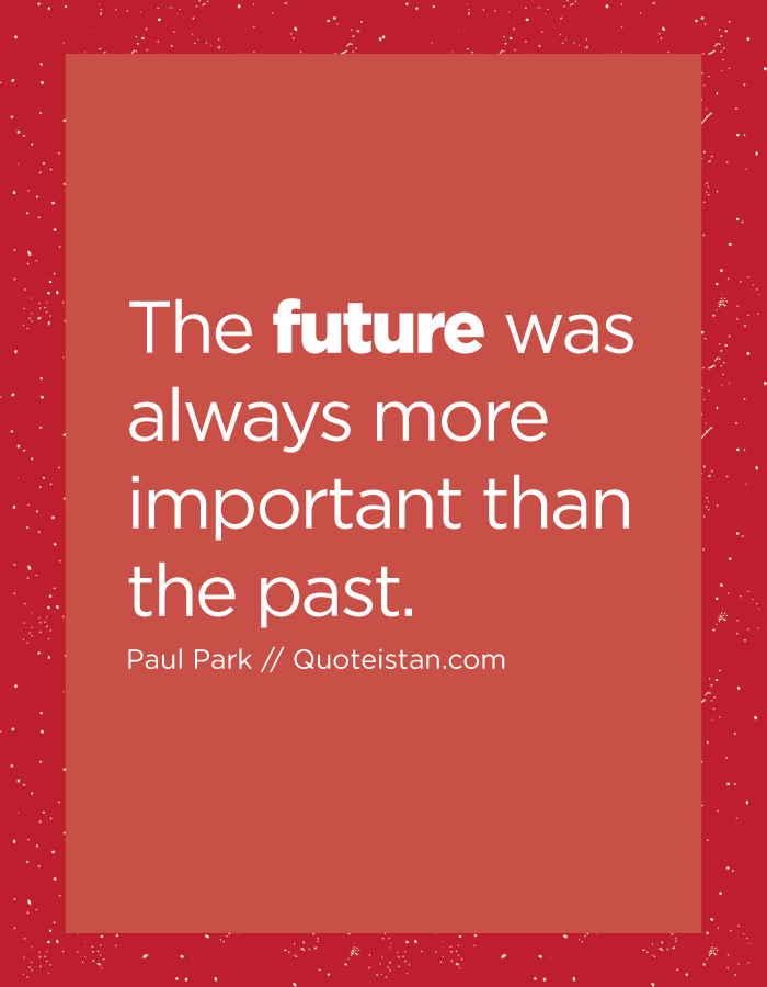 The future was always more important than the past.