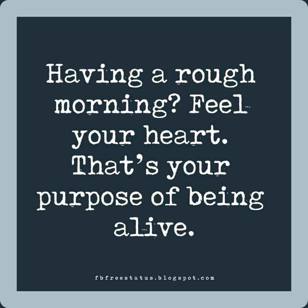 Having a rough morning? Feel your heart. That�s your purpose of being alive.