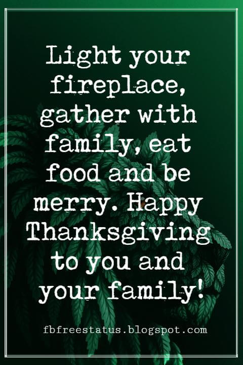 Sayings For Thanksgiving Cards, Light your fireplace, gather with family, eat food and be merry. Happy Thanksgiving to you and your family!