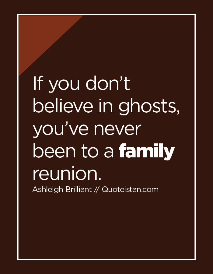 If you don't believe in ghosts, you've never been to a family reunion.