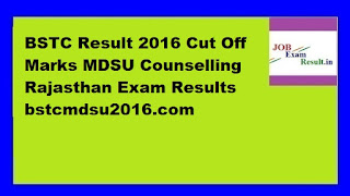 BSTC Result 2016 Cut Off Marks MDSU Counselling Rajasthan Exam Results bstcmdsu2016.com